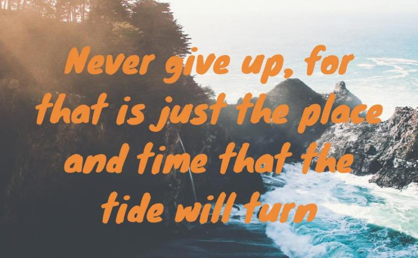 When You Feel Like Giving Up, Remember the Tide Will Turn